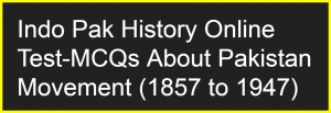 Indo Pak History Online Test-Pakistan Movement MCQs (1857 to 1947)