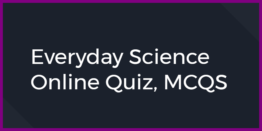 Everyday Science Online Quiz, MCQS